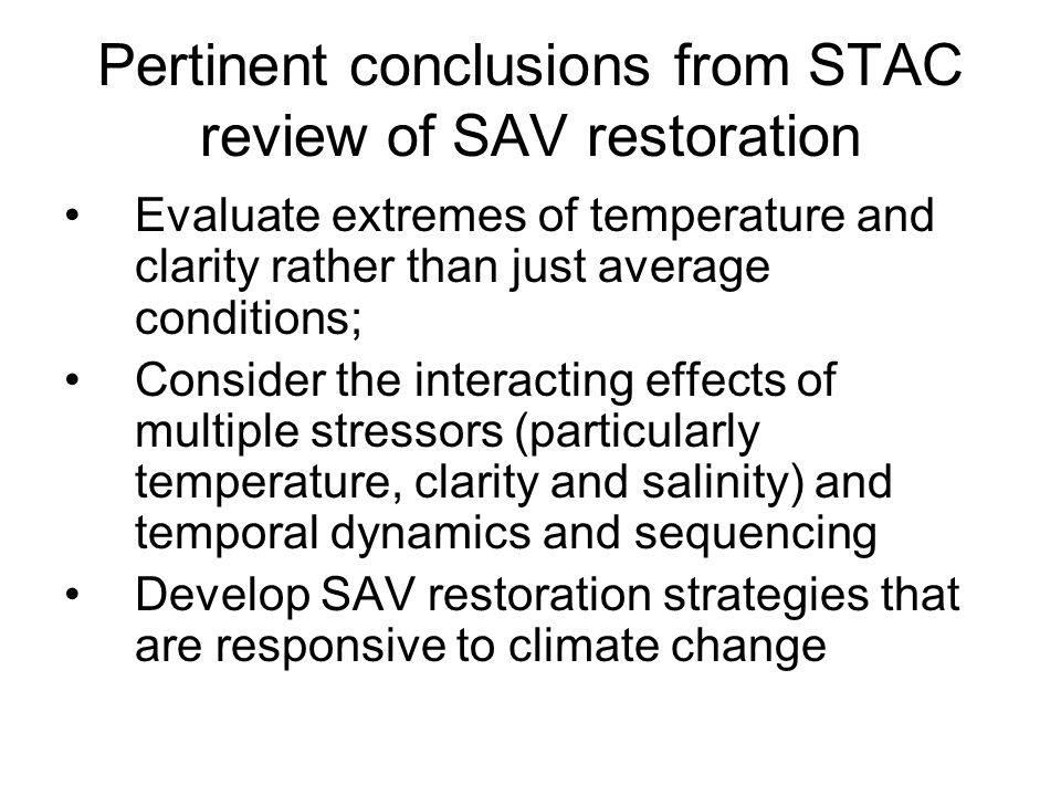 Pertinent conclusions from STAC review of SAV restoration Evaluate extremes of temperature and clarity rather than just average conditions; Consider the interacting effects of multiple stressors (particularly temperature, clarity and salinity) and temporal dynamics and sequencing Develop SAV restoration strategies that are responsive to climate change