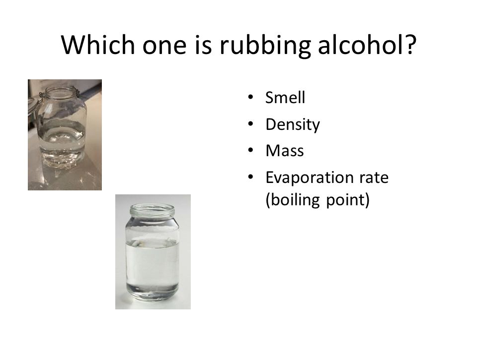 Which one is rubbing alcohol? Smell Density Mass Evaporation rate (boiling point) Freezing point