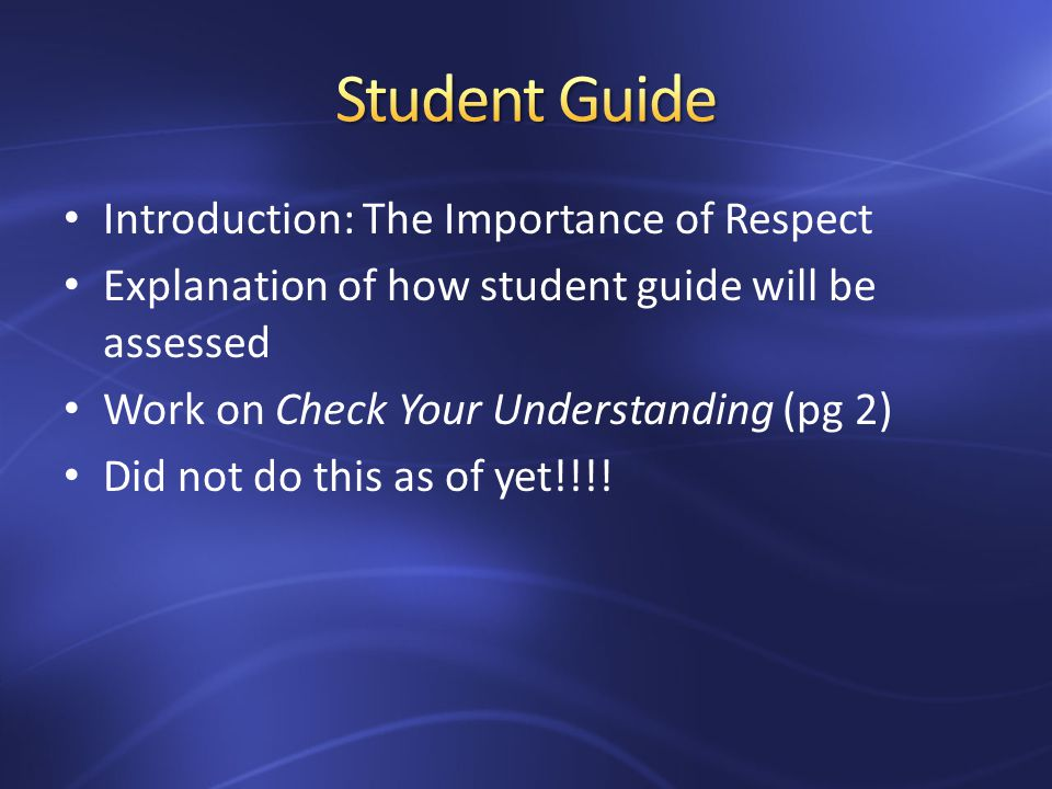 Introduction: The Importance of Respect Explanation of how student guide will be assessed Work on Check Your Understanding (pg 2) Did not do this as of yet!!!!