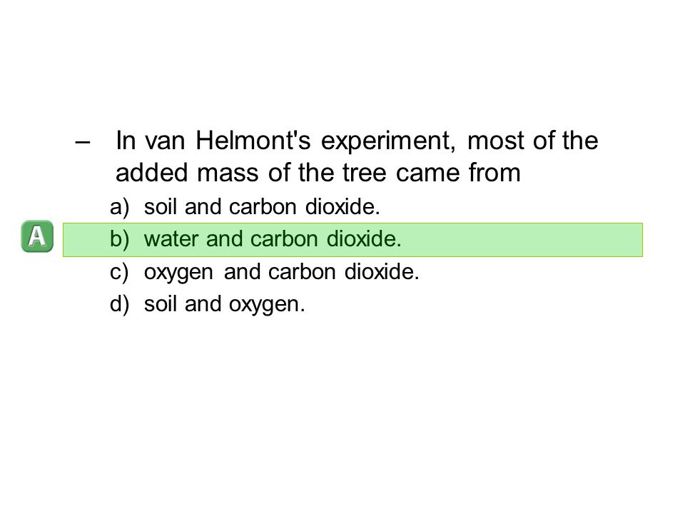 –In van Helmont's experiment, most of the added mass of the tree came from a)soil and carbon dioxide. b)water and carbon dioxide. c)oxygen and carbon