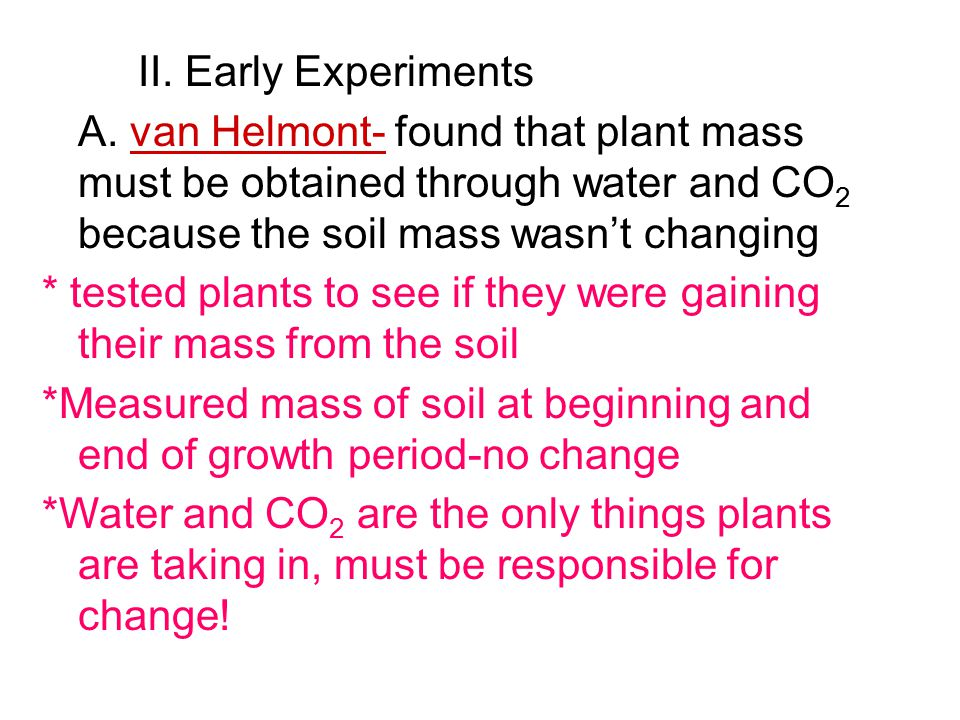 II. Early Experiments A. van Helmont- found that plant mass must be obtained through water and CO 2 because the soil mass wasn't changing * tested pla