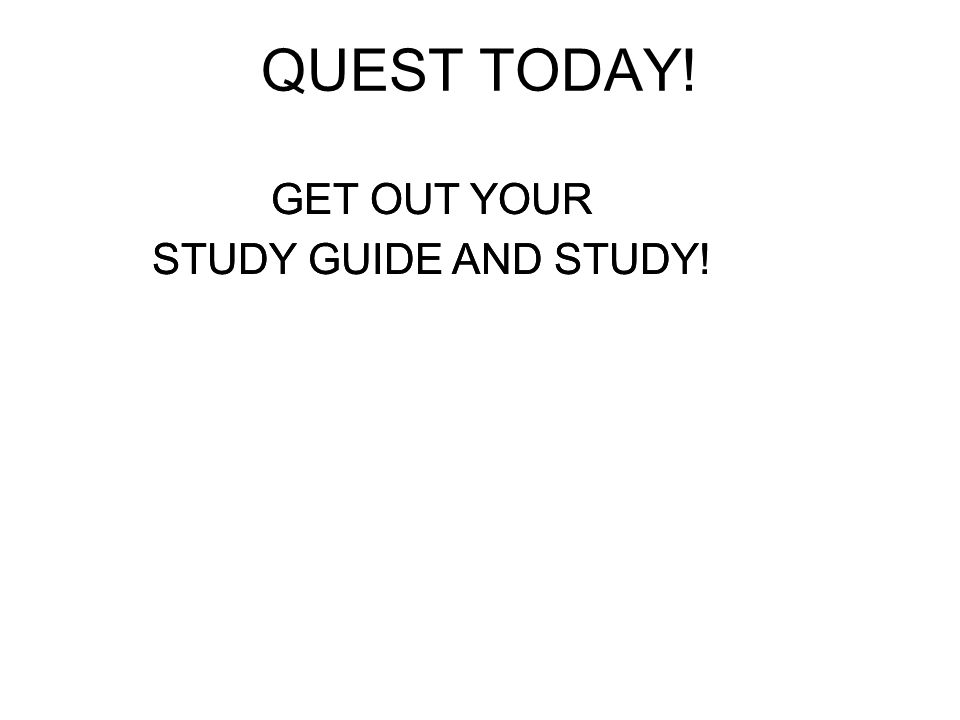 GET OUT YOUR STUDY GUIDE AND STUDY! QUEST TODAY! GET OUT YOUR STUDY GUIDE AND STUDY!