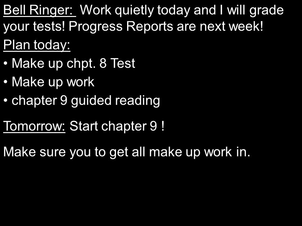 Bell Ringer: Work quietly today and I will grade your tests! Progress Reports are next week! Plan today: Make up chpt. 8 Test Make up work chapter 9 g
