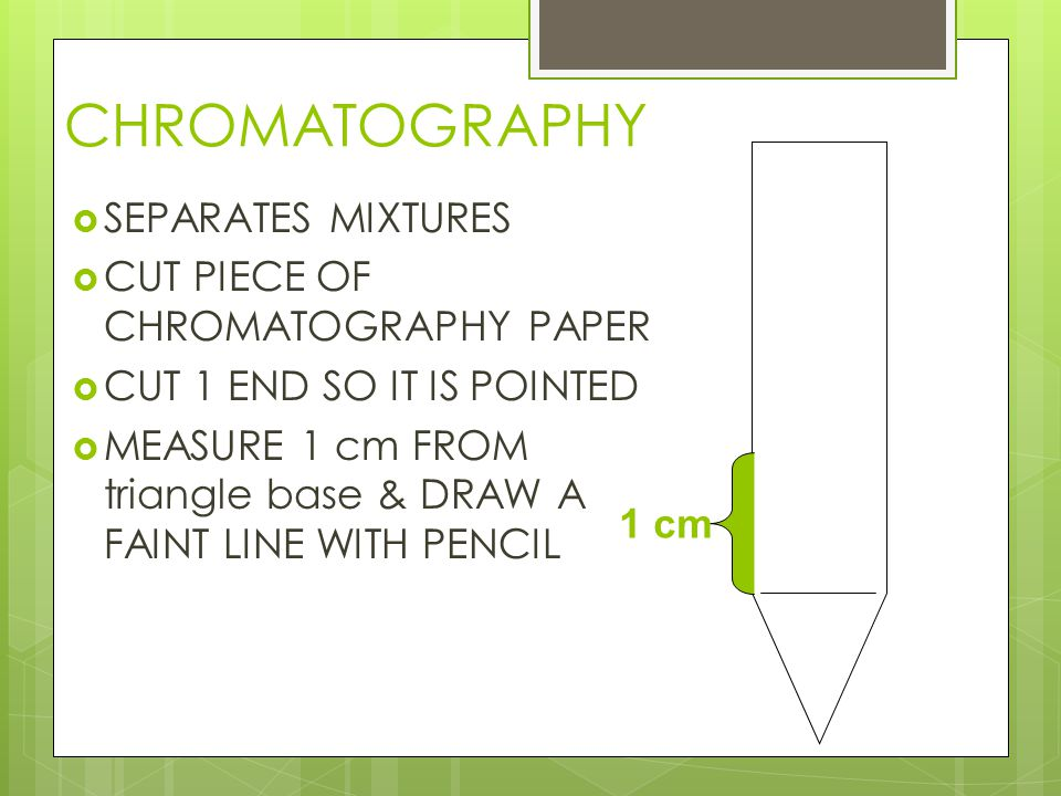 CHROMATOGRAPHY  SEPARATES MIXTURES  CUT PIECE OF CHROMATOGRAPHY PAPER  CUT 1 END SO IT IS POINTED  MEASURE 1 cm FROM triangle base & DRAW A FAINT LINE WITH PENCIL 1 cm