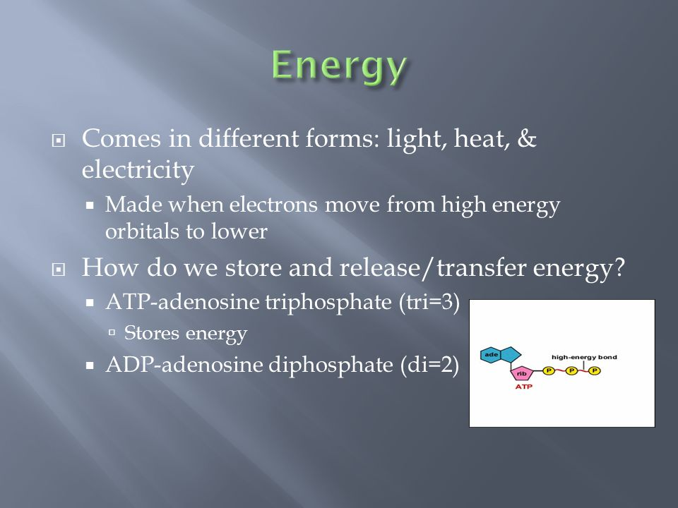  Comes in different forms: light, heat, & electricity  Made when electrons move from high energy orbitals to lower  How do we store and release/transfer energy.