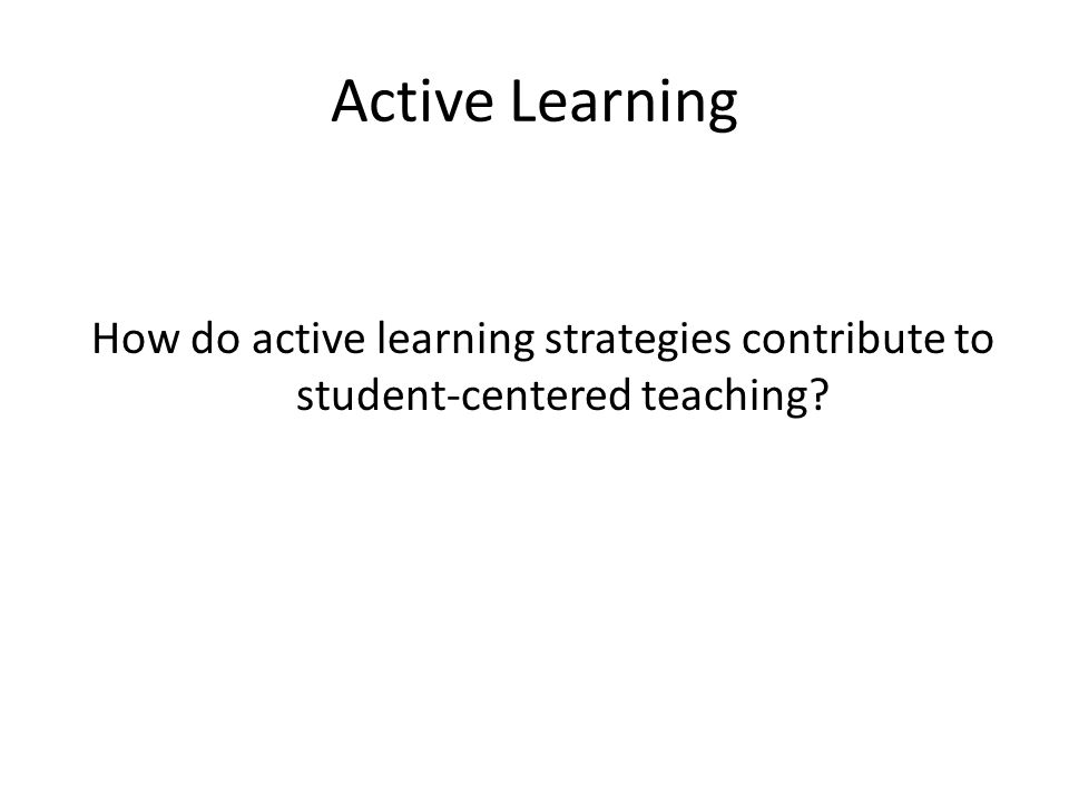 Active Learning How do active learning strategies contribute to student-centered teaching