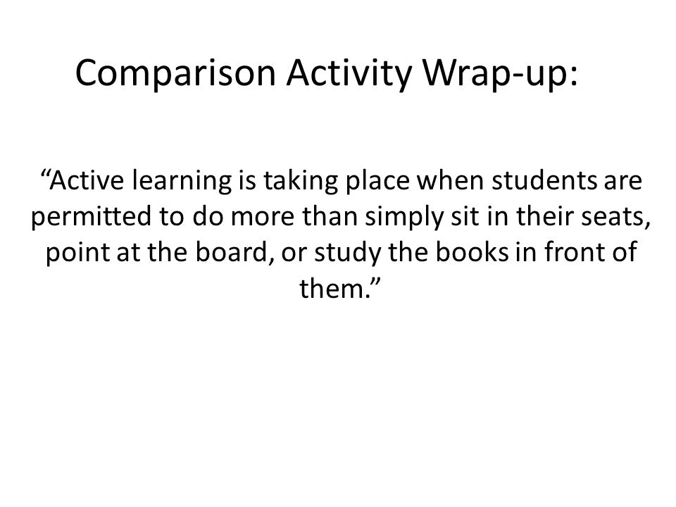 Comparison Activity Wrap-up: Active learning is taking place when students are permitted to do more than simply sit in their seats, point at the board, or study the books in front of them.