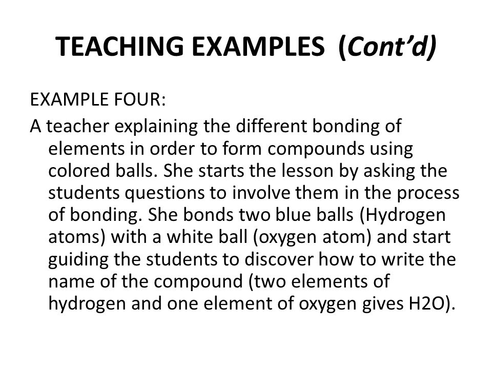 TEACHING EXAMPLES (Cont'd) EXAMPLE FOUR: A teacher explaining the different bonding of elements in order to form compounds using colored balls.