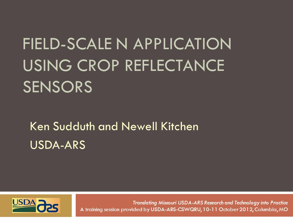 FIELD-SCALE N APPLICATION USING CROP REFLECTANCE SENSORS Ken Sudduth and Newell Kitchen USDA-ARS Translating Missouri USDA-ARS Research and Technology into Practice A training session provided by USDA-ARS-CSWQRU, 10-11 October 2012, Columbia, MO
