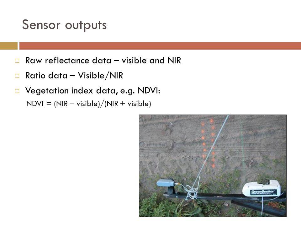 Sensor outputs  Raw reflectance data – visible and NIR  Ratio data – Visible/NIR  Vegetation index data, e.g.