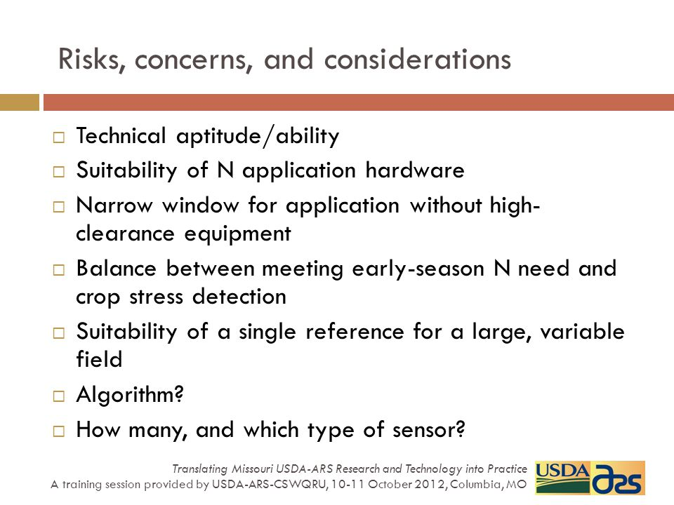 Risks, concerns, and considerations  Technical aptitude/ability  Suitability of N application hardware  Narrow window for application without high- clearance equipment  Balance between meeting early-season N need and crop stress detection  Suitability of a single reference for a large, variable field  Algorithm.