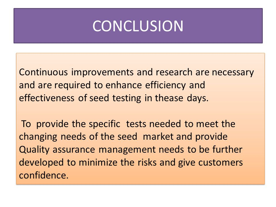 CONCLUSION Continuous improvements and research are necessary and are required to enhance efficiency and effectiveness of seed testing in thease days.