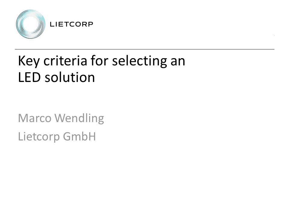 Key criteria for selecting an LED solution Marco Wendling Lietcorp GmbH