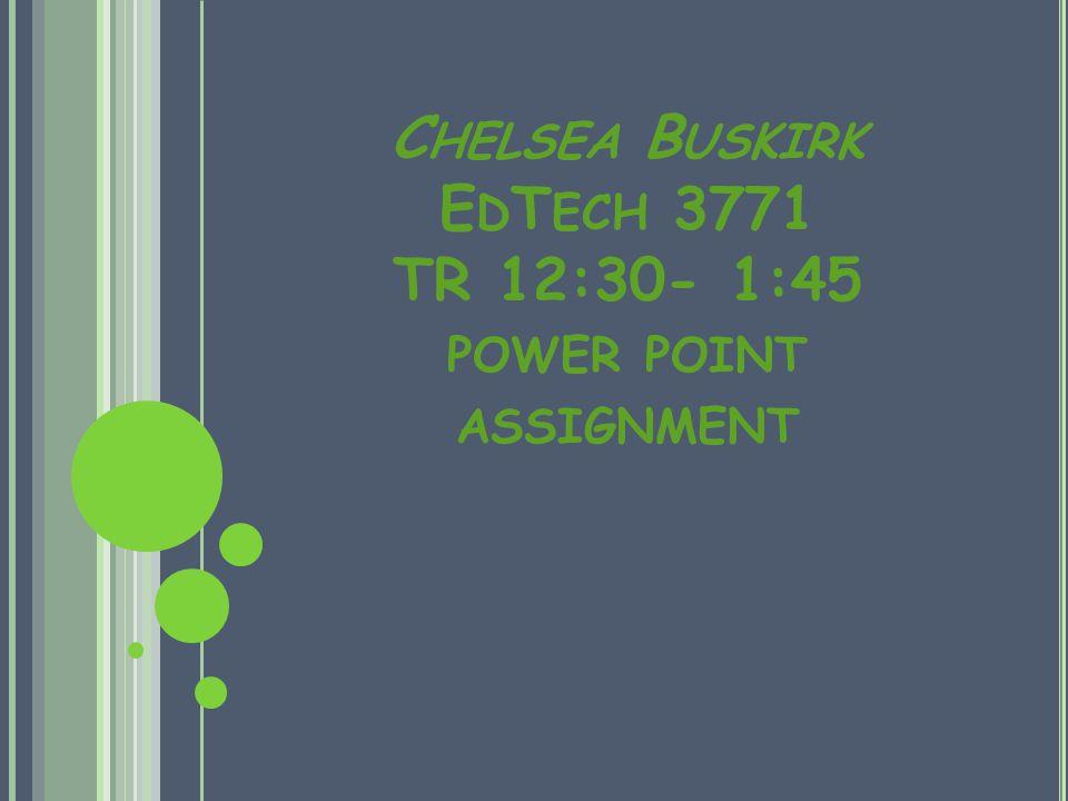 C HELSEA B USKIRK E D T ECH 3771 TR 12:30- 1:45 POWER POINT ASSIGNMENT