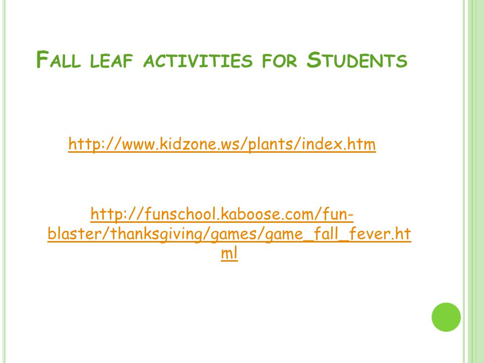 F ALL LEAF ACTIVITIES FOR S TUDENTS http://www.kidzone.ws/plants/index.htm http://funschool.kaboose.com/fun- blaster/thanksgiving/games/game_fall_fever.ht ml