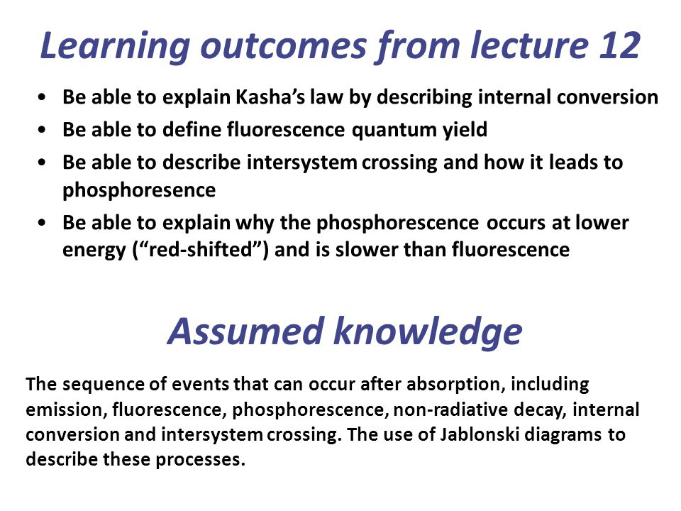 Learning outcomes from lecture 12 Be able to explain Kasha's law by describing internal conversion Be able to define fluorescence quantum yield Be able to describe intersystem crossing and how it leads to phosphoresence Be able to explain why the phosphorescence occurs at lower energy ( red-shifted ) and is slower than fluorescence The sequence of events that can occur after absorption, including emission, fluorescence, phosphorescence, non-radiative decay, internal conversion and intersystem crossing.