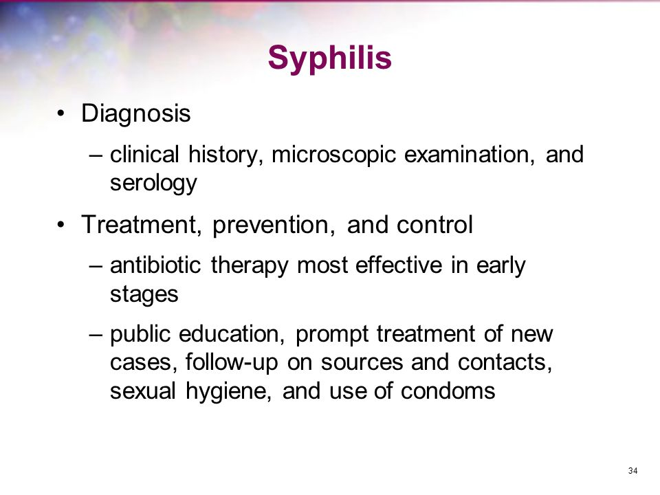 Syphilis Diagnosis –clinical history, microscopic examination, and serology Treatment, prevention, and control –antibiotic therapy most effective in e