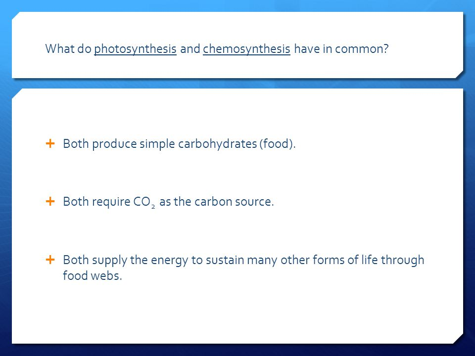 What do photosynthesis and chemosynthesis have in common?  Both produce simple carbohydrates (food).  Both require CO 2 as the carbon source.  Both