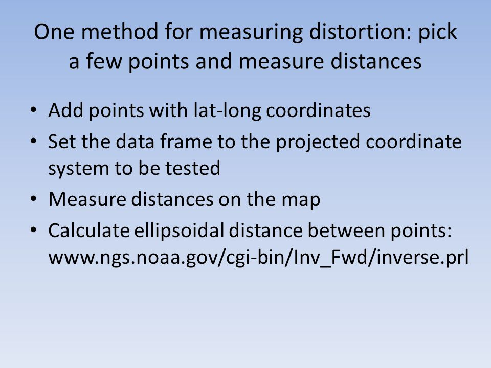 One method for measuring distortion: pick a few points and measure distances Add points with lat-long coordinates Set the data frame to the projected coordinate system to be tested Measure distances on the map Calculate ellipsoidal distance between points: www.ngs.noaa.gov/cgi-bin/Inv_Fwd/inverse.prl