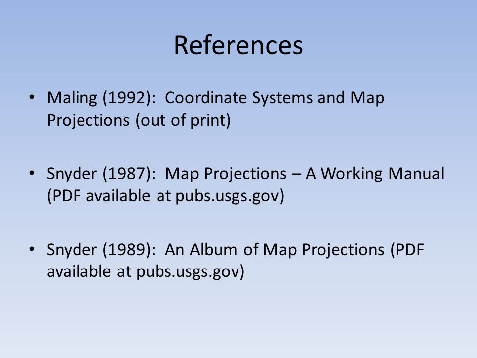 References Maling (1992): Coordinate Systems and Map Projections (out of print) Snyder (1987): Map Projections – A Working Manual (PDF available at pubs.usgs.gov) Snyder (1989): An Album of Map Projections (PDF available at pubs.usgs.gov)
