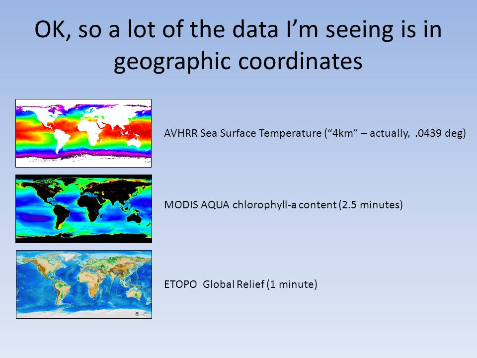 OK, so a lot of the data I'm seeing is in geographic coordinates AVHRR Sea Surface Temperature ( 4km – actually,.0439 deg) MODIS AQUA chlorophyll-a content (2.5 minutes) ETOPO Global Relief (1 minute)