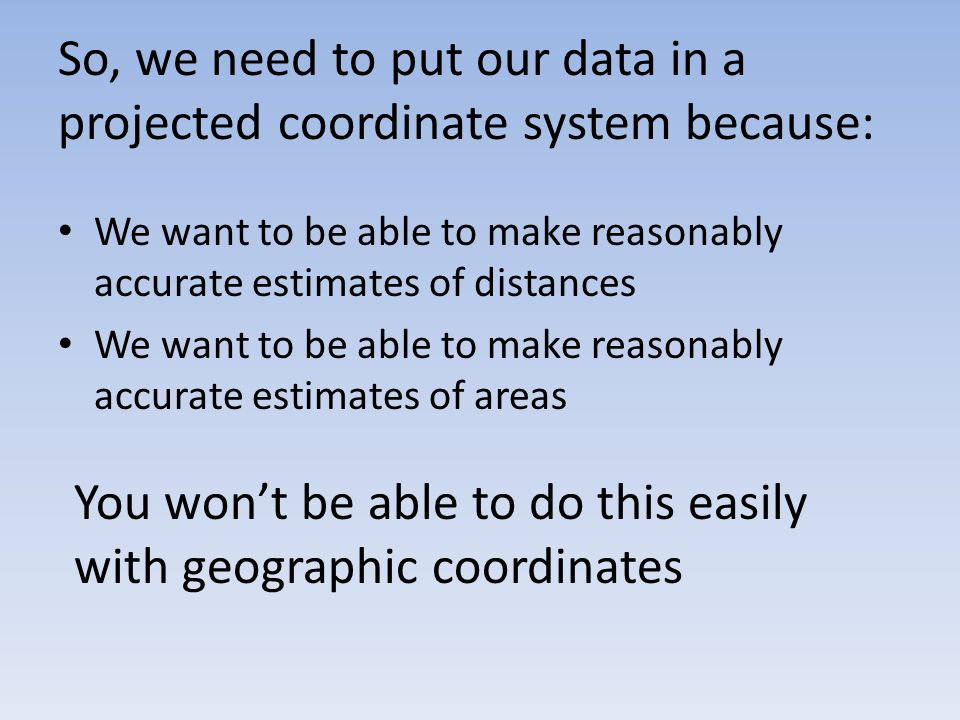 So, we need to put our data in a projected coordinate system because: We want to be able to make reasonably accurate estimates of distances We want to be able to make reasonably accurate estimates of areas You won't be able to do this easily with geographic coordinates