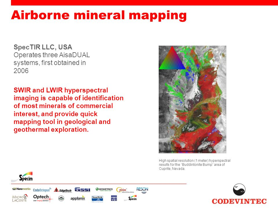 Airborne mineral mapping SpecTIR LLC, USA Operates three AisaDUAL systems, first obtained in 2006 SWIR and LWIR hyperspectral imaging is capable of identification of most minerals of commercial interest, and provide quick mapping tool in geological and geothermal exploration.