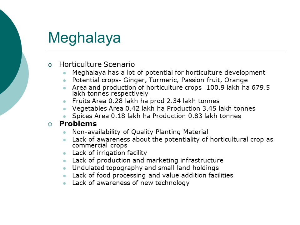 Meghalaya  Horticulture Scenario Meghalaya has a lot of potential for horticulture development Potential crops- Ginger, Turmeric, Passion fruit, Orange Area and production of horticulture crops 100.9 lakh ha 679.5 lakh tonnes respectively Fruits Area 0.28 lakh ha prod 2.34 lakh tonnes Vegetables Area 0.42 lakh ha Production 3.45 lakh tonnes Spices Area 0.18 lakh ha Production 0.83 lakh tonnes  Problems Non-availability of Quality Planting Material Lack of awareness about the potentiality of horticultural crop as commercial crops Lack of irrigation facility Lack of production and marketing infrastructure Undulated topography and small land holdings Lack of food processing and value addition facilities Lack of awareness of new technology