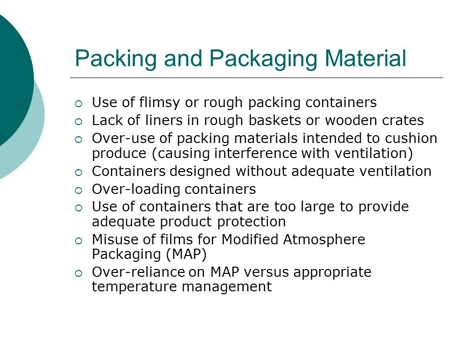 Packing and Packaging Material  Use of flimsy or rough packing containers  Lack of liners in rough baskets or wooden crates  Over-use of packing materials intended to cushion produce (causing interference with ventilation)  Containers designed without adequate ventilation  Over-loading containers  Use of containers that are too large to provide adequate product protection  Misuse of films for Modified Atmosphere Packaging (MAP)  Over-reliance on MAP versus appropriate temperature management