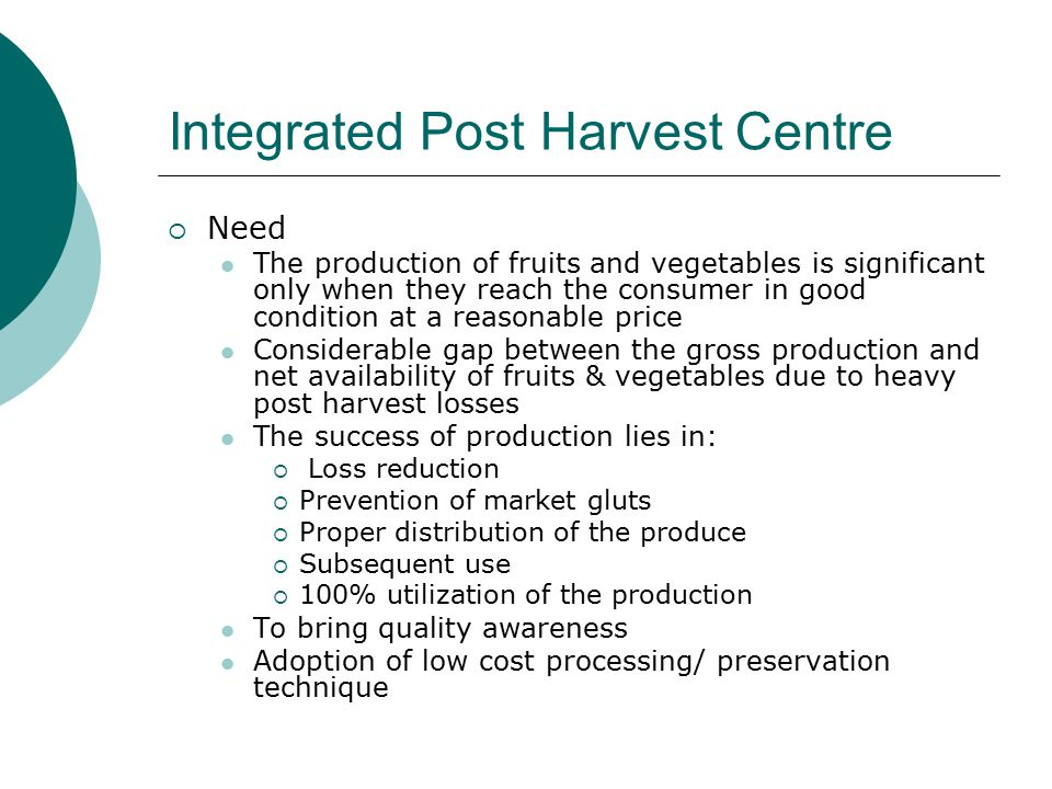 Integrated Post Harvest Centre  Need The production of fruits and vegetables is significant only when they reach the consumer in good condition at a