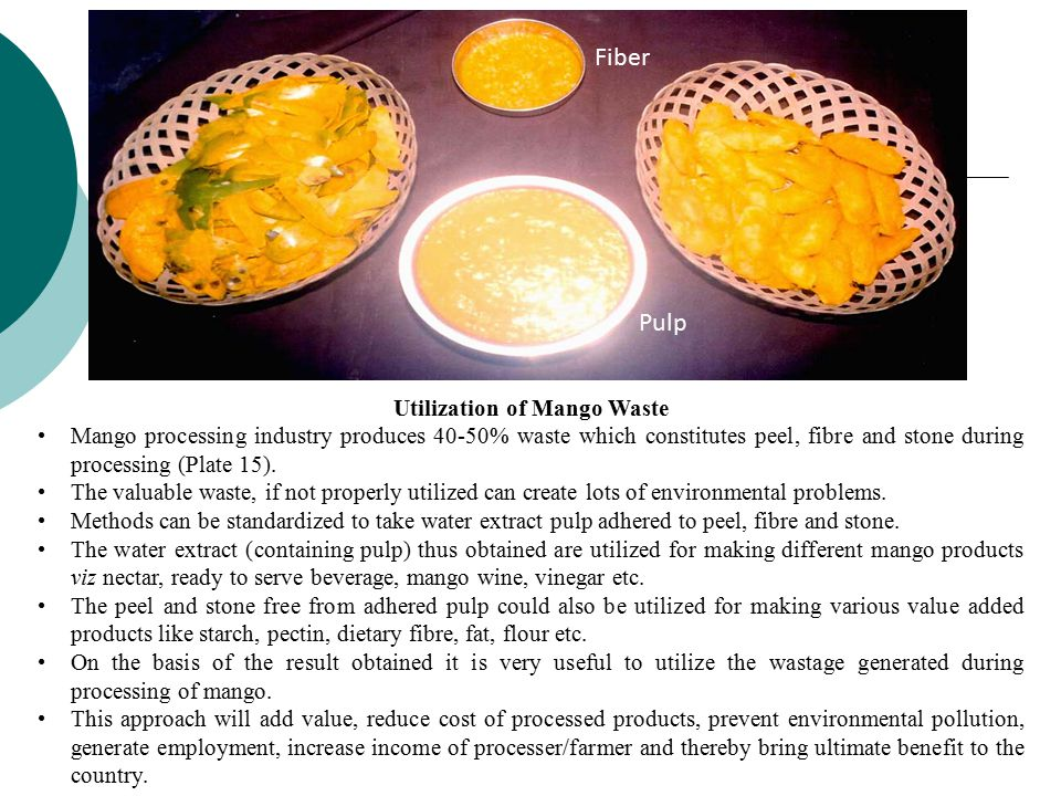 Utilization of Mango Waste Mango processing industry produces 40-50% waste which constitutes peel, fibre and stone during processing (Plate 15). The v