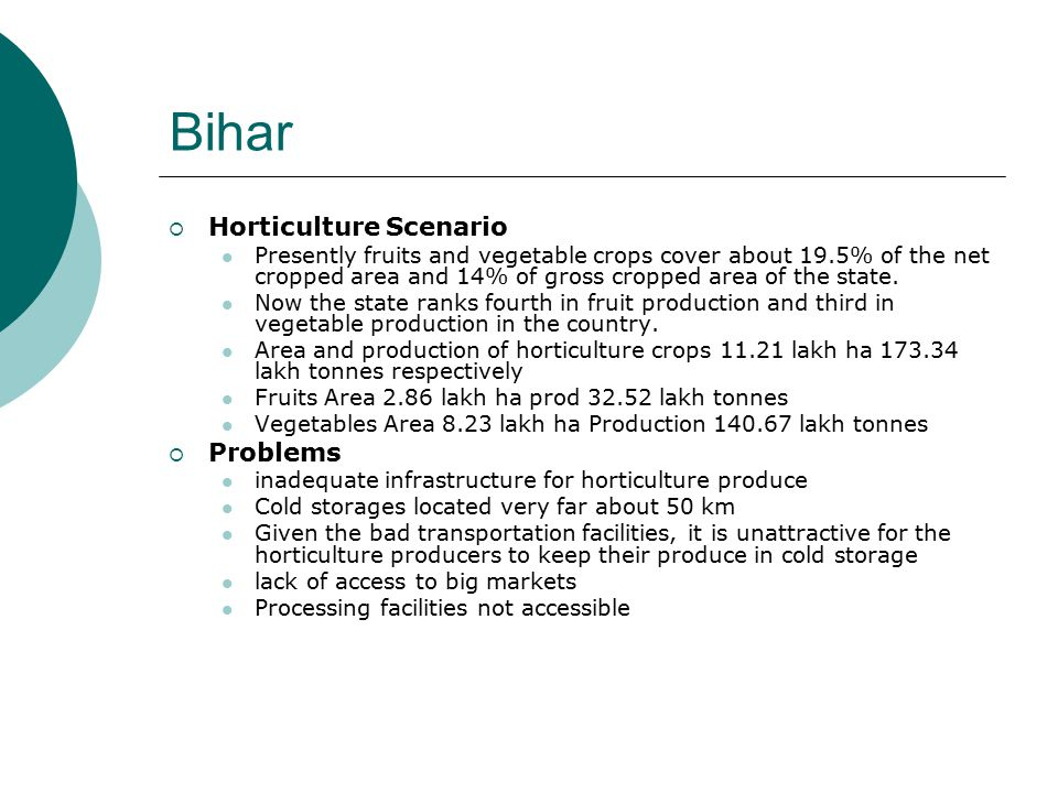 Madhya Pradesh  Horticulture Scenario Horticulture crop covers 2.6% of the gross cropped area in the State Area and production of horticulture crops 4.72 lakh ha 45.25 lakh tonnes respectively Fruits Area 0.46 lakh ha prod 12.37 lakh tonnes Vegetables Area 2.09 lakh ha Production 29.19 lakh tonnes  Problems There is inadequate power supply in many parts of the state The linkage between farmers and R&D institutions is currently weak.