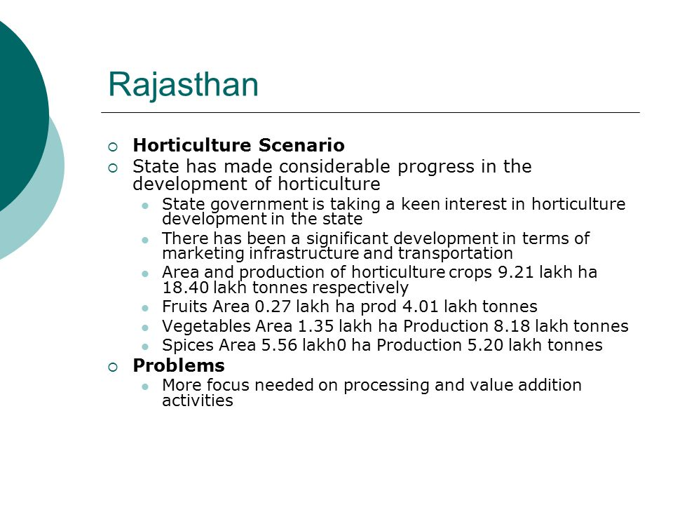 Rajasthan  Horticulture Scenario  State has made considerable progress in the development of horticulture State government is taking a keen interest in horticulture development in the state There has been a significant development in terms of marketing infrastructure and transportation Area and production of horticulture crops 9.21 lakh ha 18.40 lakh tonnes respectively Fruits Area 0.27 lakh ha prod 4.01 lakh tonnes Vegetables Area 1.35 lakh ha Production 8.18 lakh tonnes Spices Area 5.56 lakh0 ha Production 5.20 lakh tonnes  Problems More focus needed on processing and value addition activities