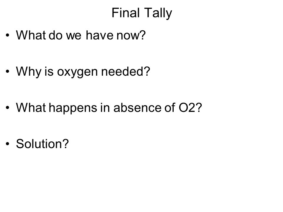 Final Tally What do we have now? Why is oxygen needed? What happens in absence of O2? Solution?
