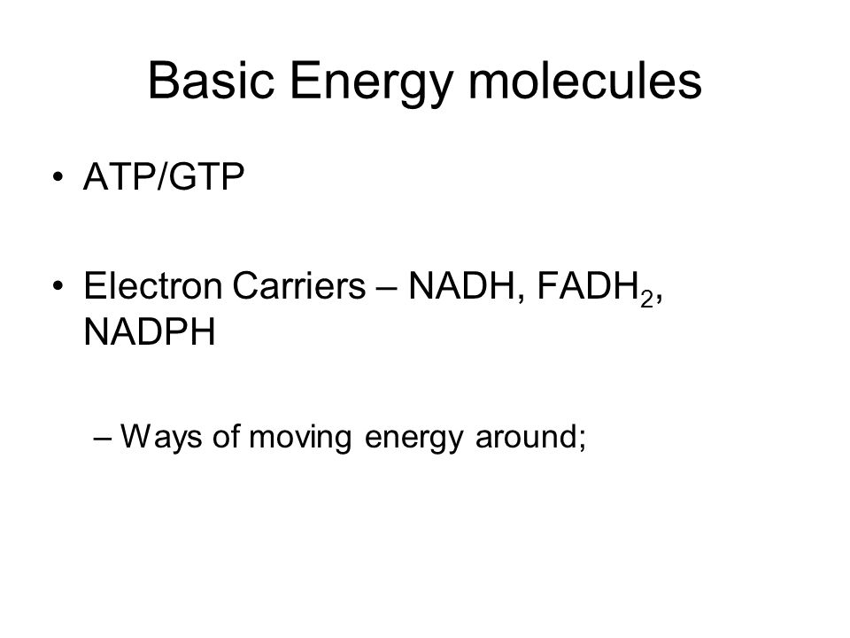 Basic Energy molecules ATP/GTP Electron Carriers – NADH, FADH 2, NADPH –Ways of moving energy around;