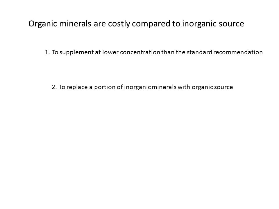 Organic minerals are costly compared to inorganic source 1. To supplement at lower concentration than the standard recommendation 2. To replace a port