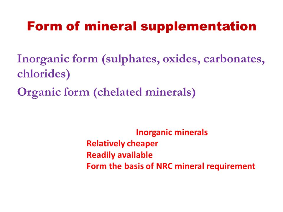 Form of mineral supplementation Inorganic form (sulphates, oxides, carbonates, chlorides) Organic form (chelated minerals) Inorganic minerals Relative