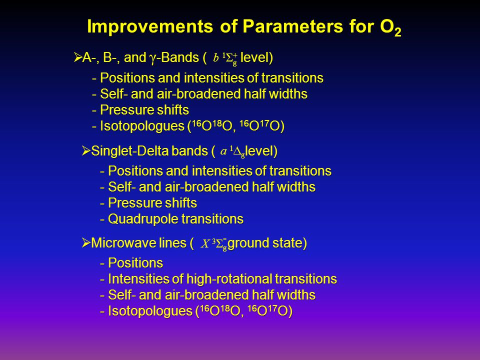 Improvements of Parameters for O 2  A-, B-, and γ -Bands ( level) - Positions and intensities of transitions - Self- and air-broadened half widths - Pressure shifts - Isotopologues ( 16 O 18 O, 16 O 17 O) b 1 Σ + g  Singlet-Delta bands ( level) - Positions and intensities of transitions - Self- and air-broadened half widths - Pressure shifts - Quadrupole transitions a 1  g  Microwave lines ( ground state) - Positions - Intensities of high-rotational transitions - Self- and air-broadened half widths - Isotopologues ( 16 O 18 O, 16 O 17 O) X 3 Σ g -