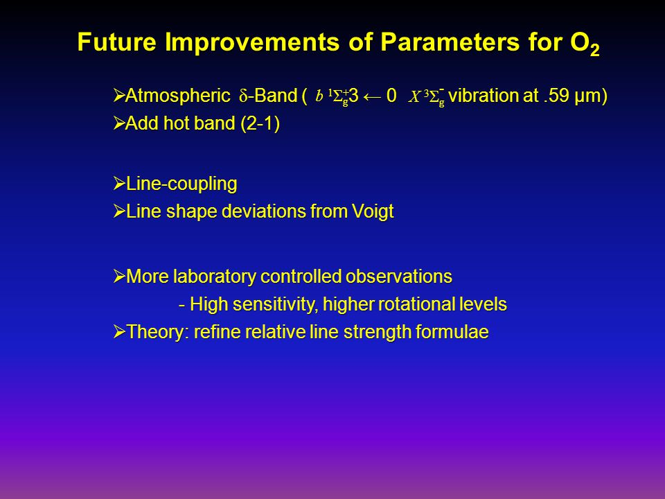 Future Improvements of Parameters for O 2  Line-coupling  Line shape deviations from Voigt  More laboratory controlled observations - High sensitivity, higher rotational levels - High sensitivity, higher rotational levels  Theory: refine relative line strength formulae  Atmospheric δ -Band ( 3 ← 0 vibration at.59 μm)  Add hot band (2-1) b 1 Σ + g X 3 Σ g -