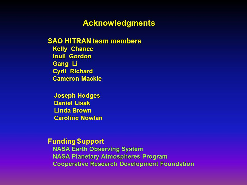 SAO HITRAN team members Kelly Chance Iouli Gordon Gang Li Cyril Richard Cameron Mackie Acknowledgments Joseph Hodges Daniel Lisak Linda Brown Caroline Nowlan Funding Support NASA Earth Observing System NASA Planetary Atmospheres Program Cooperative Research Development Foundation