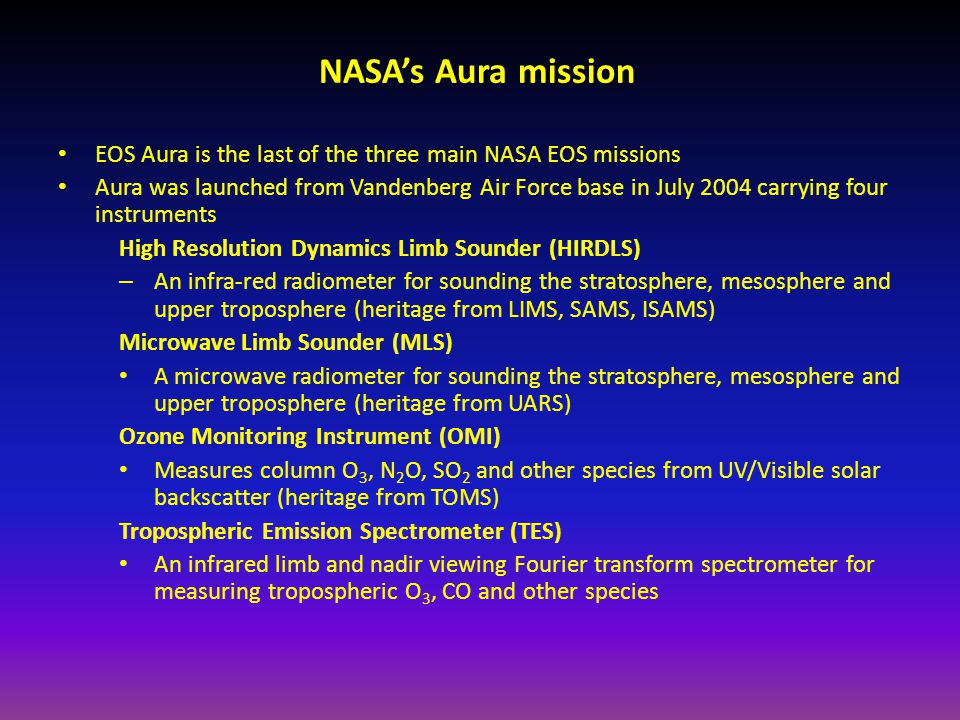 NASA's Aura mission EOS Aura is the last of the three main NASA EOS missions Aura was launched from Vandenberg Air Force base in July 2004 carrying four instruments High Resolution Dynamics Limb Sounder (HIRDLS) – An infra-red radiometer for sounding the stratosphere, mesosphere and upper troposphere (heritage from LIMS, SAMS, ISAMS) Microwave Limb Sounder (MLS) A microwave radiometer for sounding the stratosphere, mesosphere and upper troposphere (heritage from UARS) Ozone Monitoring Instrument (OMI) Measures column O 3, N 2 O, SO 2 and other species from UV/Visible solar backscatter (heritage from TOMS) Tropospheric Emission Spectrometer (TES) An infrared limb and nadir viewing Fourier transform spectrometer for measuring tropospheric O 3, CO and other species
