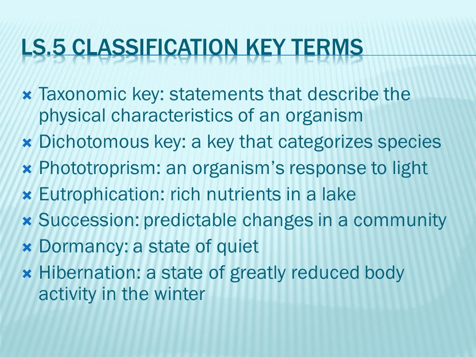 Taxonomic key: statements that describe the physical characteristics of an organism  Dichotomous key: a key that categorizes species  Phototroprism: an organism's response to light  Eutrophication: rich nutrients in a lake  Succession: predictable changes in a community  Dormancy: a state of quiet  Hibernation: a state of greatly reduced body activity in the winter