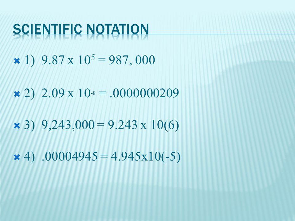  1) 9.87 x 10 5 = 987, 000  2) 2.09 x 10 -8 =.0000000209  3) 9,243,000 = 9.243 x 10(6)  4).00004945 = 4.945x10(-5)