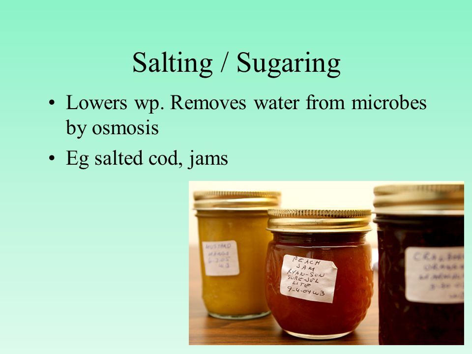 Salting / Sugaring Lowers wp. Removes water from microbes by osmosis Eg salted cod, jams