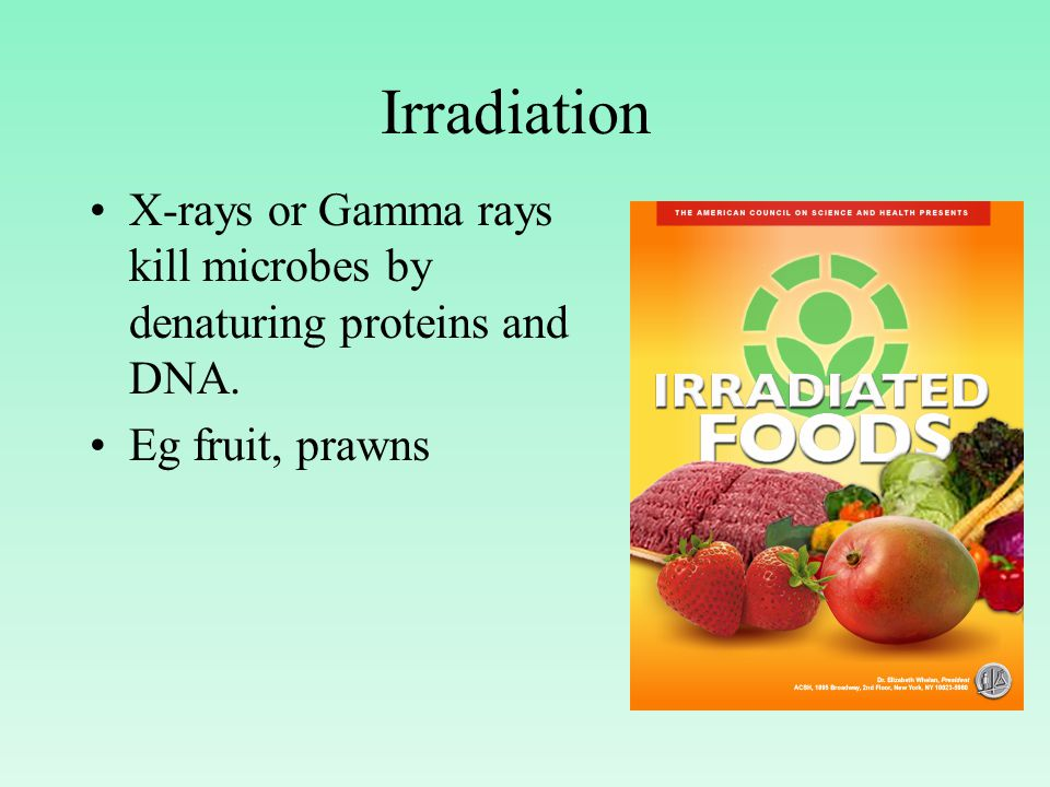 Irradiation X-rays or Gamma rays kill microbes by denaturing proteins and DNA. Eg fruit, prawns