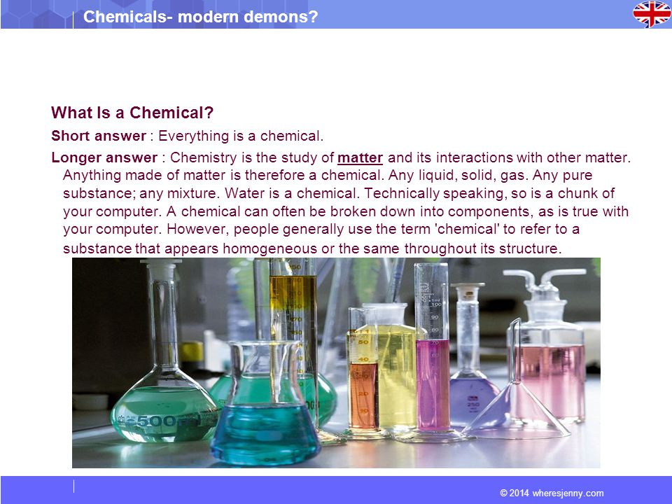© 2014 wheresjenny.com Chemicals- modern demons? What Is a Chemical? Short answer : Everything is a chemical. Longer answer : Chemistry is the study o