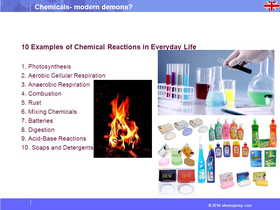© 2014 wheresjenny.com Chemicals- modern demons? 10 Examples of Chemical Reactions in Everyday Life 1. Photosynthesis 2. Aerobic Cellular Respiration