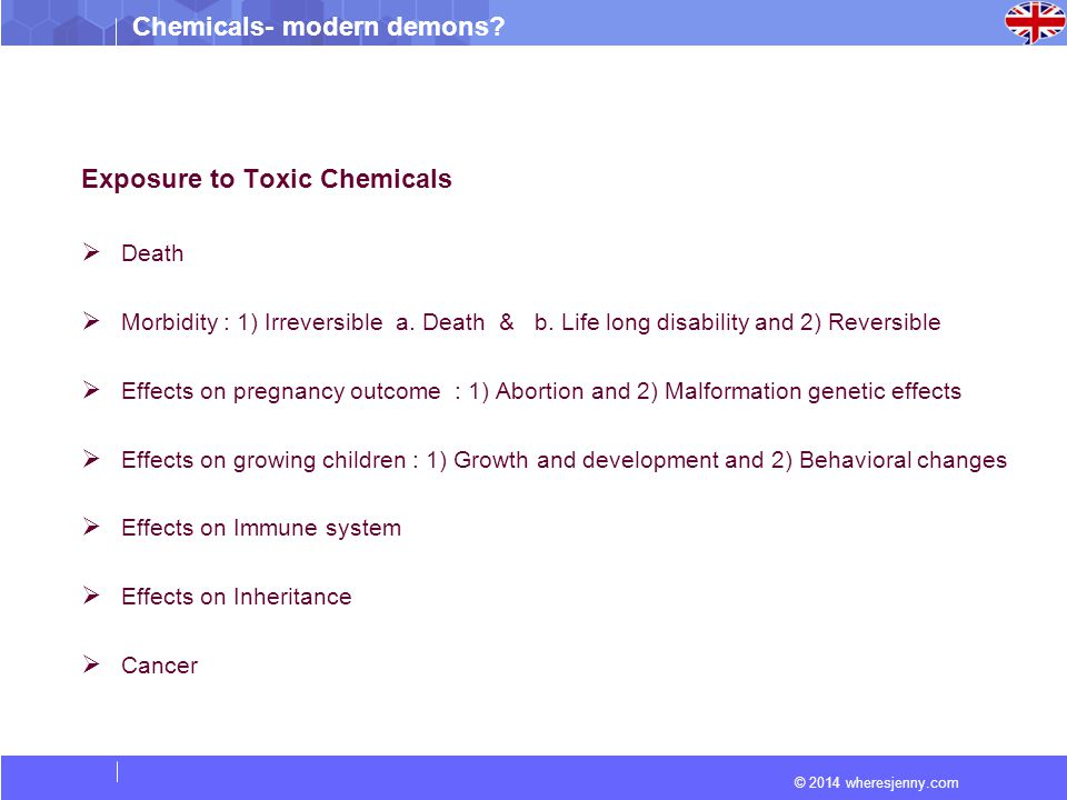 © 2014 wheresjenny.com Chemicals- modern demons? Exposure to Toxic Chemicals  Death  Morbidity : 1) Irreversible a. Death & b. Life long disability