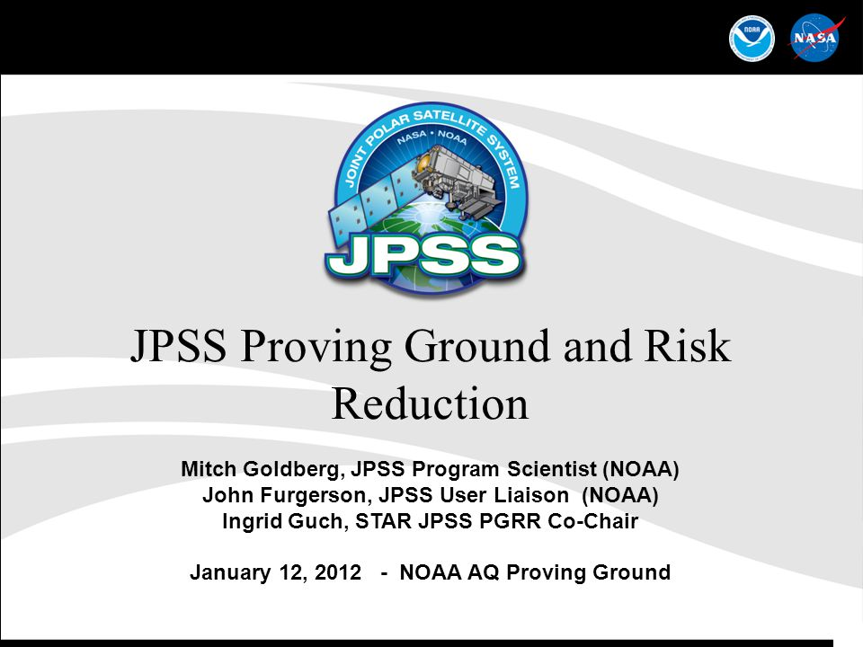 1 JPSS Proving Ground and Risk Reduction Mitch Goldberg, JPSS Program Scientist (NOAA) John Furgerson, JPSS User Liaison (NOAA) Ingrid Guch, STAR JPSS PGRR Co-Chair January 12, 2012 - NOAA AQ Proving Ground