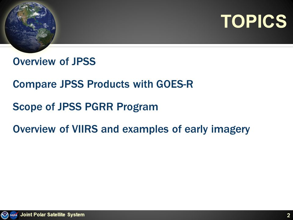 2 TOPICS Overview of JPSS Compare JPSS Products with GOES-R Scope of JPSS PGRR Program Overview of VIIRS and examples of early imagery Joint Polar Satellite System 2